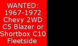 Make Chevrolet Wanted to buy restored or partially restored 1967-1972 Chevy 2WD C5 Blazer or Chevy/GMC C10 Short Box Fleetside Pick-up. 2WD, V8, Auto. Not interested in long boxes or stepsides. Prefer lowered customized hot rod truck but will look at